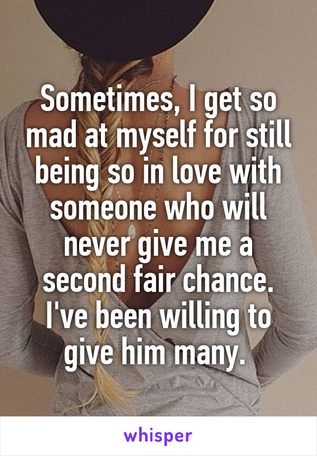 Sometimes, I get so mad at myself for still being so in love with someone who will never give me a second fair chance. I've been willing to give him many.