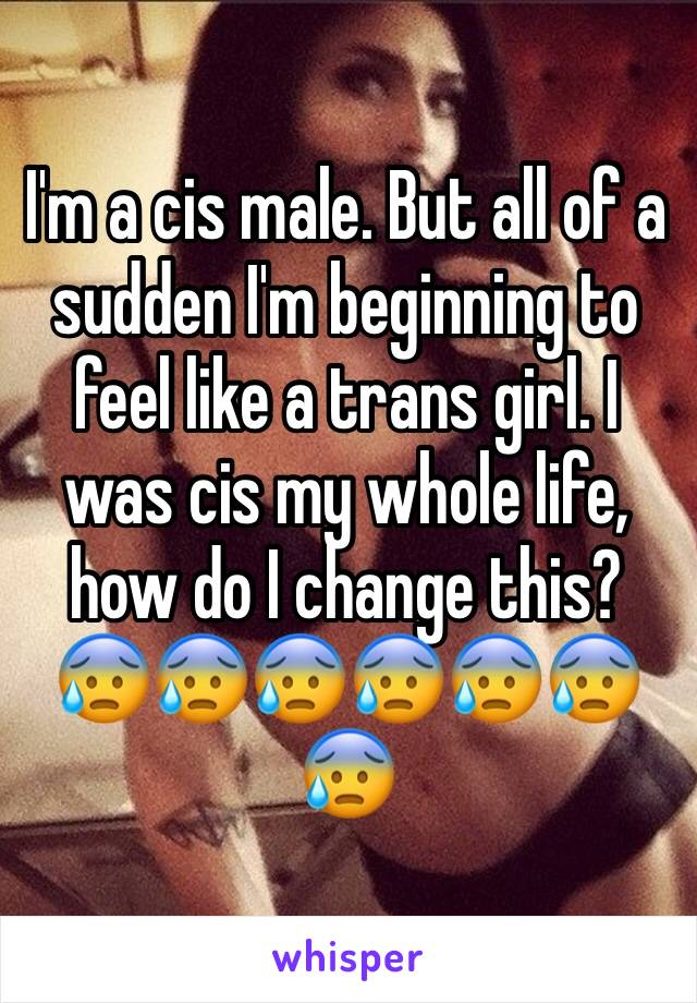 I'm a cis male. But all of a sudden I'm beginning to feel like a trans girl. I was cis my whole life, how do I change this? 😰😰😰😰😰😰😰