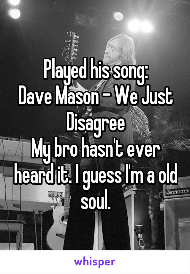 Played his song: Dave Mason - We Just Disagree My bro hasn't ever heard it. I guess I'm a old soul.