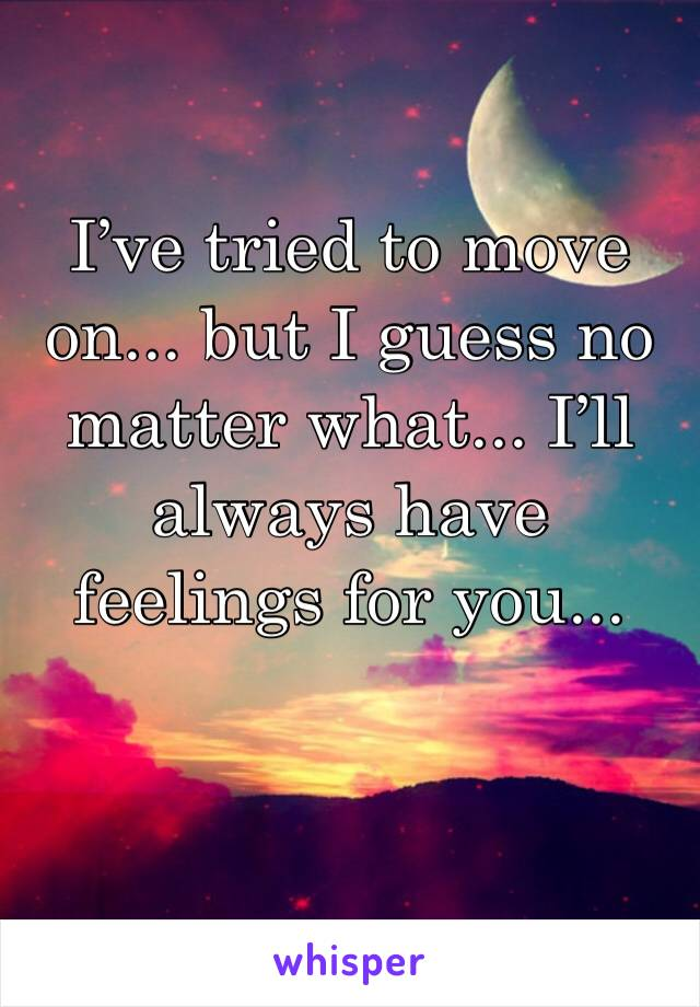 I've tried to move on... but I guess no matter what... I'll always have feelings for you...