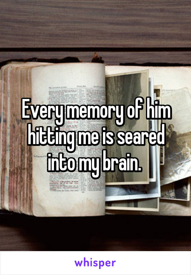 Every memory of him hitting me is seared into my brain.