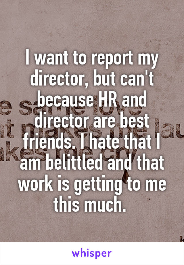 I want to report my director, but can't because HR and director are best friends. I hate that I am belittled and that work is getting to me this much.