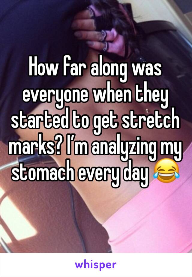 How far along was everyone when they started to get stretch marks? I'm analyzing my stomach every day 😂