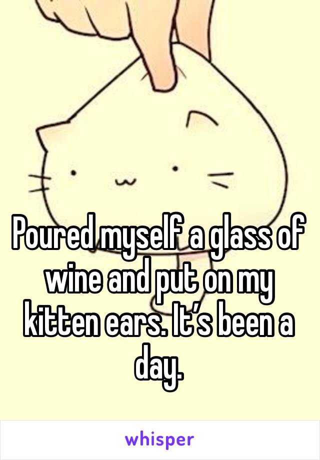Poured myself a glass of wine and put on my kitten ears. It's been a day.