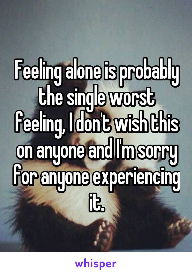 Feeling alone is probably the single worst feeling, I don't wish this on anyone and I'm sorry for anyone experiencing it.
