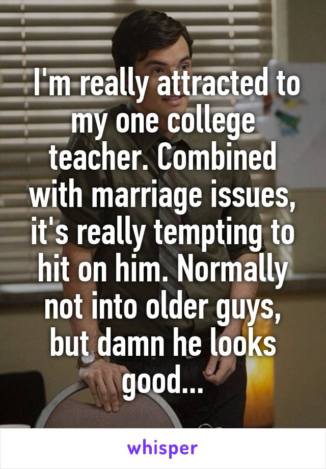 I'm really attracted to my one college teacher. Combined with marriage issues, it's really tempting to hit on him. Normally not into older guys, but damn he looks good...
