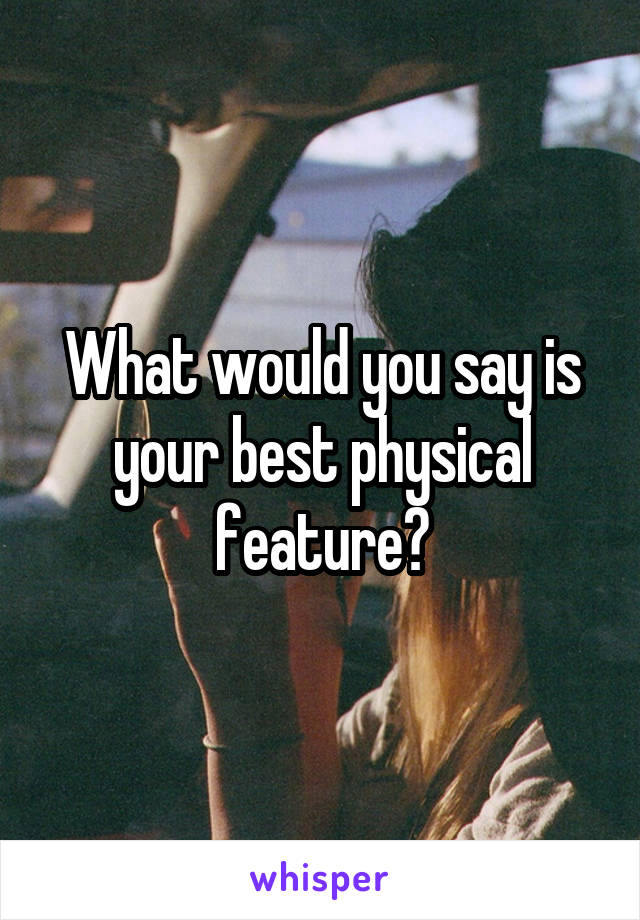 What would you say is your best physical feature?