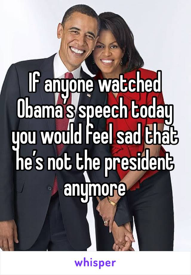 If anyone watched Obama's speech today you would feel sad that he's not the president anymore