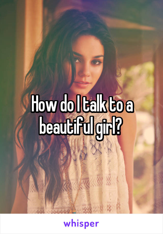 How do I talk to a beautiful girl?