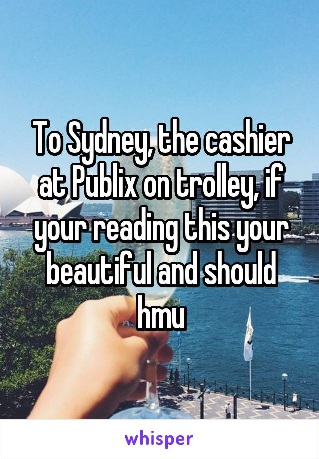 To Sydney, the cashier at Publix on trolley, if your reading this your beautiful and should hmu