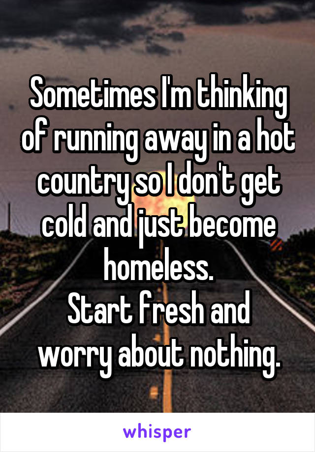 Sometimes I'm thinking of running away in a hot country so I don't get cold and just become homeless. Start fresh and worry about nothing.