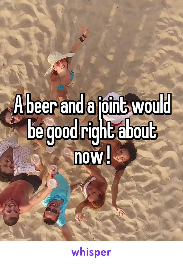 A beer and a joint would be good right about now !
