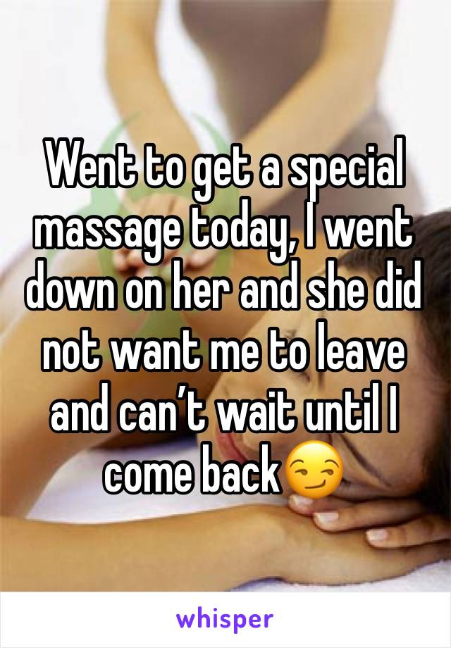 Went to get a special massage today, I went down on her and she did not want me to leave and can't wait until I come back😏