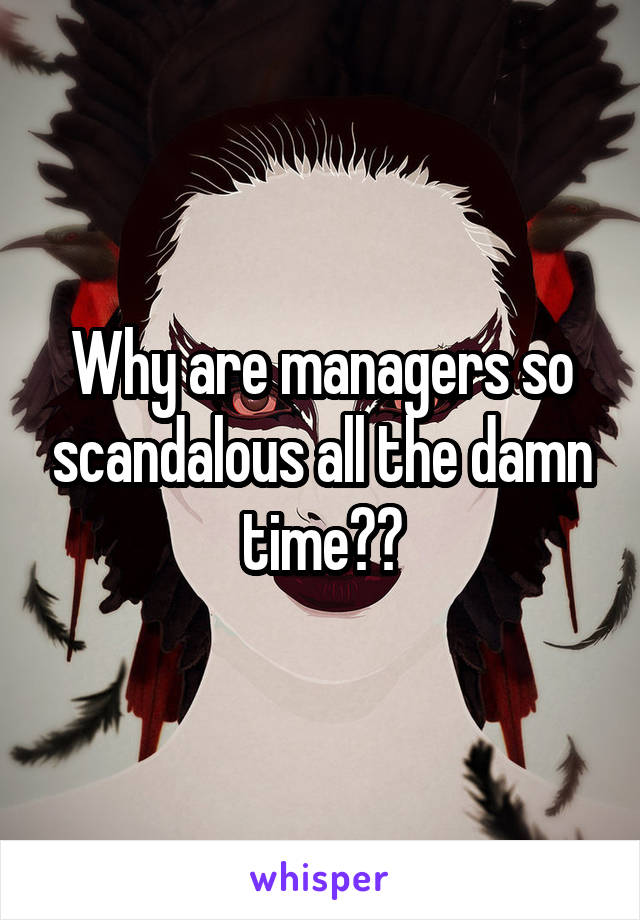 Why are managers so scandalous all the damn time??
