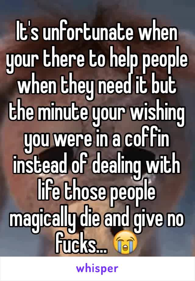 It's unfortunate when your there to help people when they need it but the minute your wishing you were in a coffin instead of dealing with life those people magically die and give no fucks... 😭
