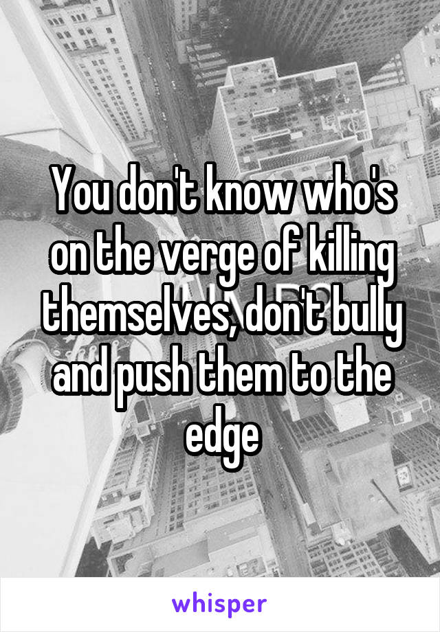 You don't know who's on the verge of killing themselves, don't bully and push them to the edge