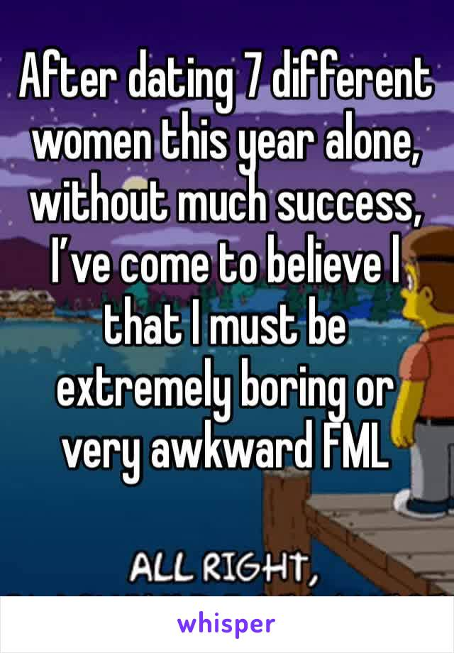 After dating 7 different  women this year alone, without much success, I've come to believe l that I must be extremely boring or very awkward FML