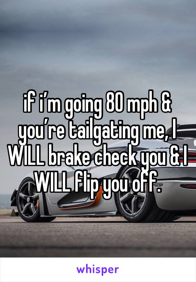 if i'm going 80 mph & you're tailgating me, I WILL brake check you & I WILL flip you off.