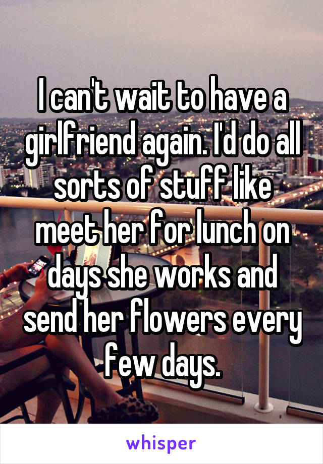 I can't wait to have a girlfriend again. I'd do all sorts of stuff like meet her for lunch on days she works and send her flowers every few days.