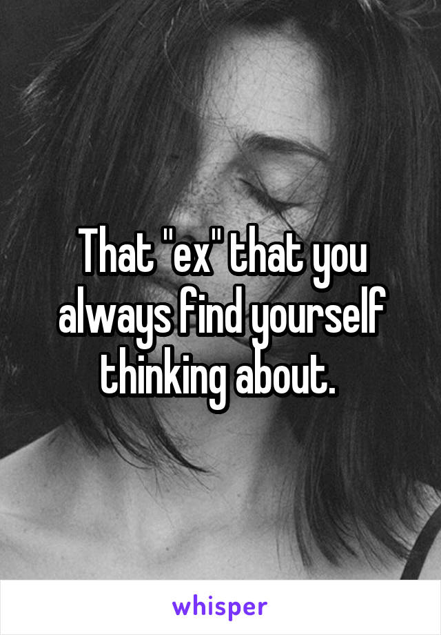 """That """"ex"""" that you always find yourself thinking about."""