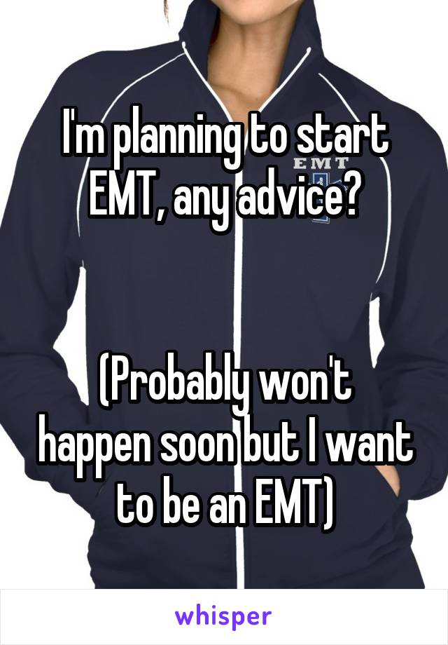 I'm planning to start EMT, any advice?   (Probably won't happen soon but I want to be an EMT)