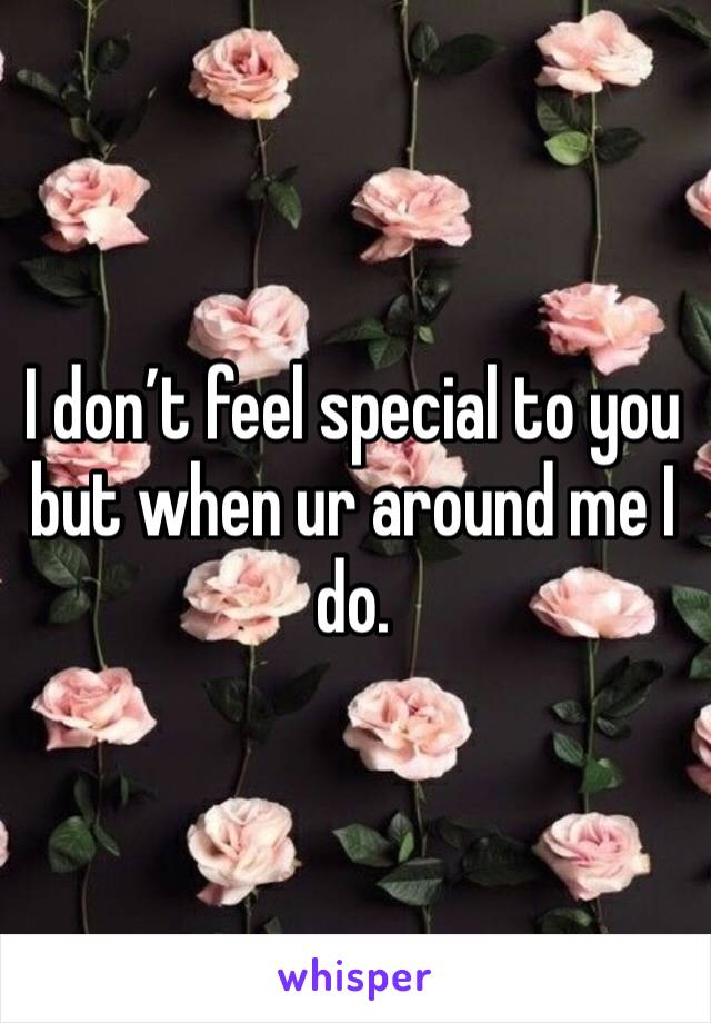 I don't feel special to you but when ur around me I do.