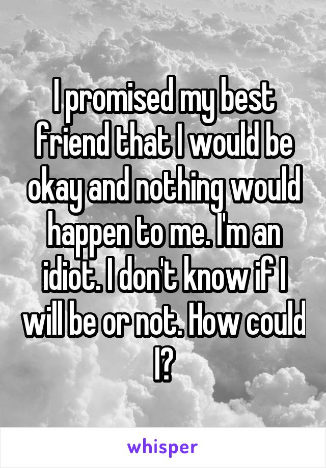 I promised my best friend that I would be okay and nothing would happen to me. I'm an idiot. I don't know if I will be or not. How could I?