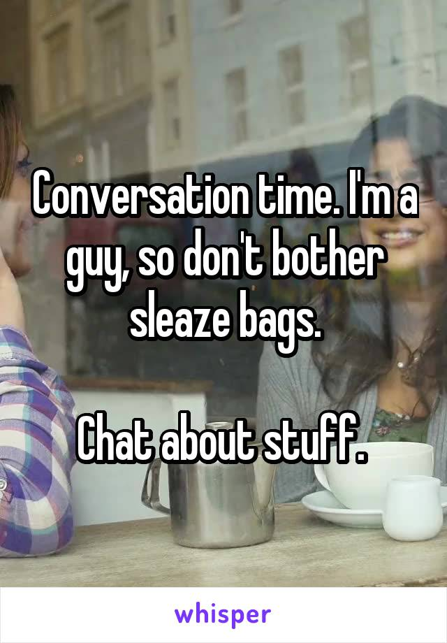 Conversation time. I'm a guy, so don't bother sleaze bags.  Chat about stuff.