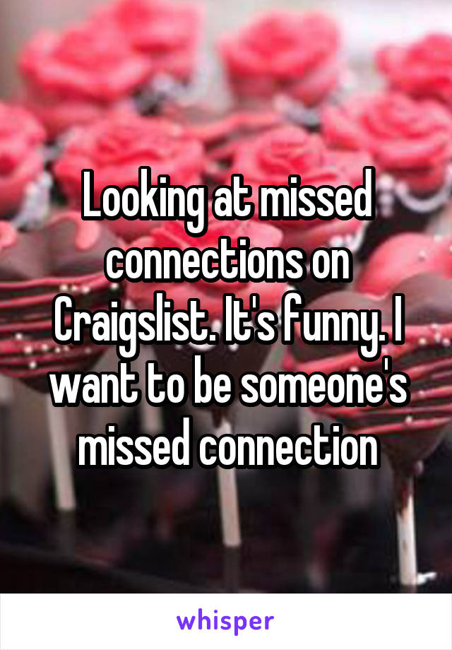 Looking at missed connections on Craigslist. It's funny. I want to be someone's missed connection