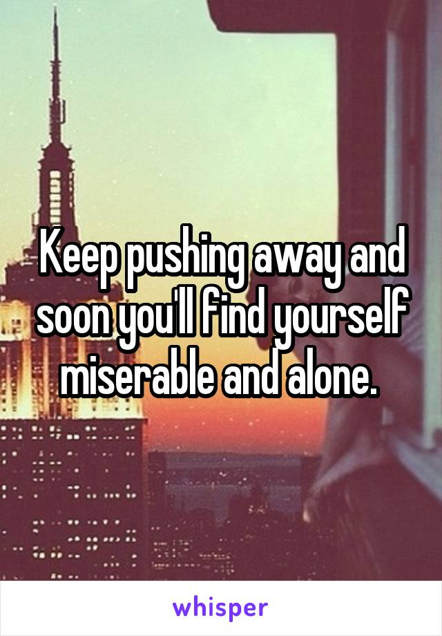 Keep pushing away and soon you'll find yourself miserable and alone.