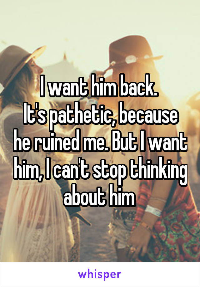 I want him back.  It's pathetic, because he ruined me. But I want him, I can't stop thinking about him