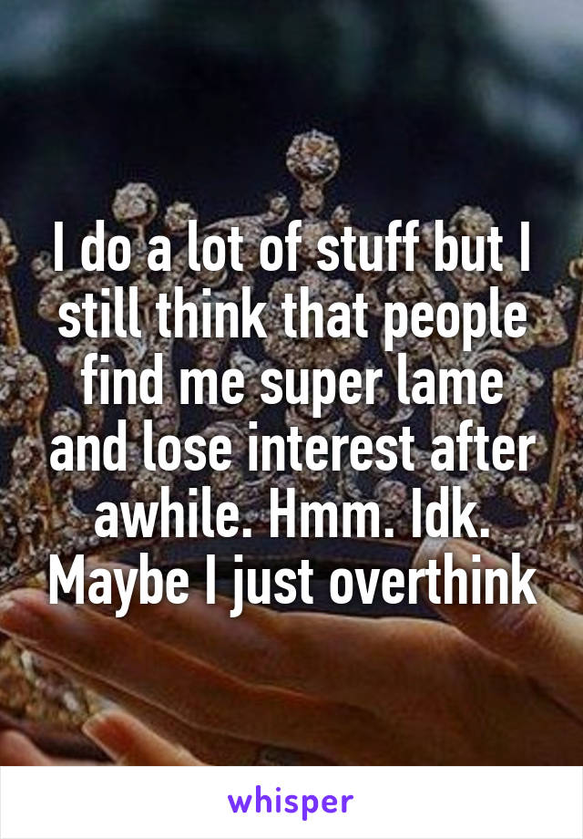 I do a lot of stuff but I still think that people find me super lame and lose interest after awhile. Hmm. Idk. Maybe I just overthink