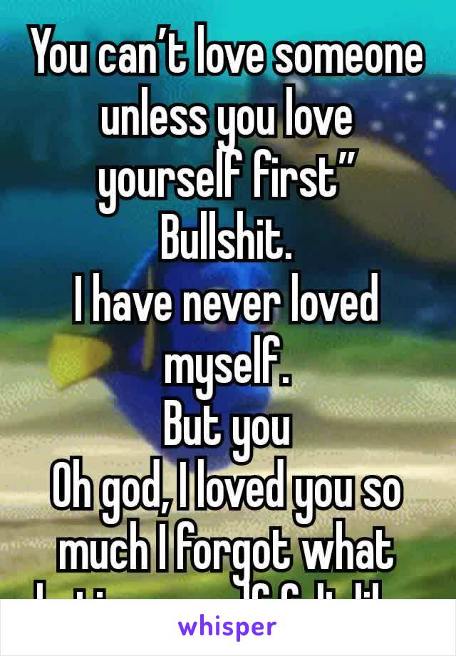 "You can't love someone unless you love yourself first"" Bullshit. I have never loved myself. But you Oh god, I loved you so much I forgot what hating myself felt like."