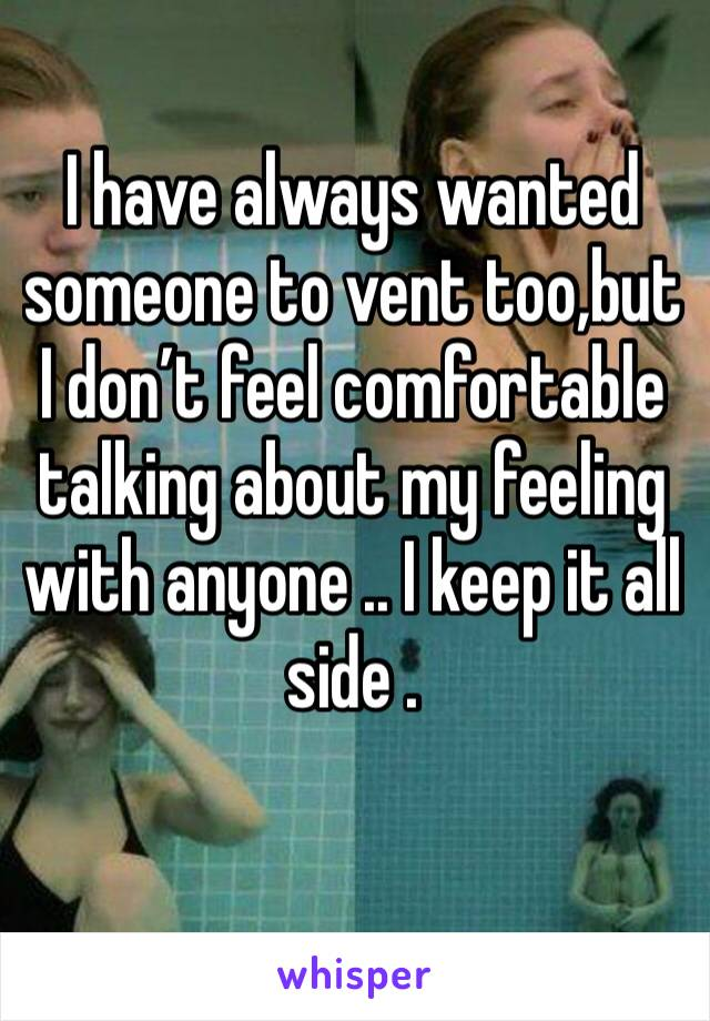 I have always wanted someone to vent too,but I don't feel comfortable talking about my feeling with anyone .. I keep it all side .