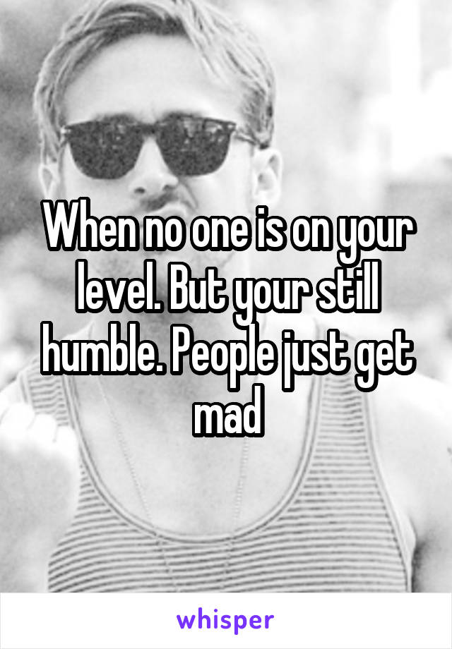 When no one is on your level. But your still humble. People just get mad