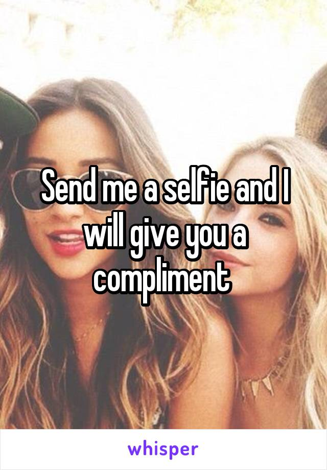 Send me a selfie and I will give you a compliment