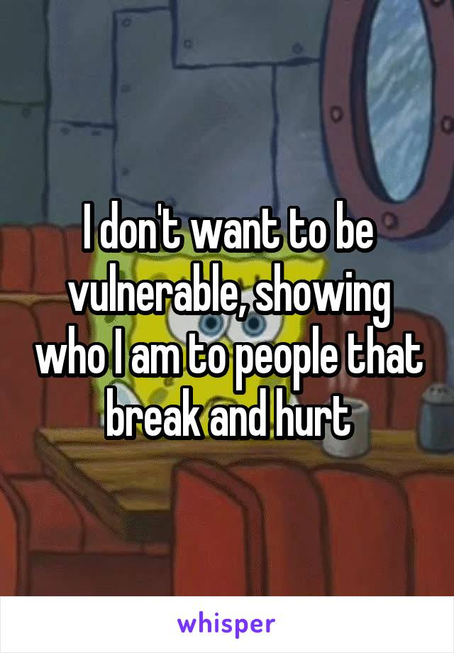 I don't want to be vulnerable, showing who I am to people that break and hurt