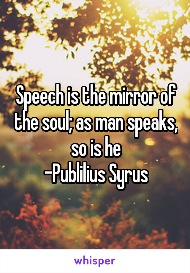 Speech is the mirror of the soul; as man speaks, so is he -Publilius Syrus