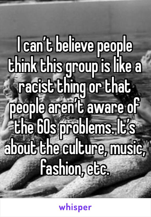 I can't believe people think this group is like a racist thing or that people aren't aware of the 60s problems. It's about the culture, music, fashion, etc.