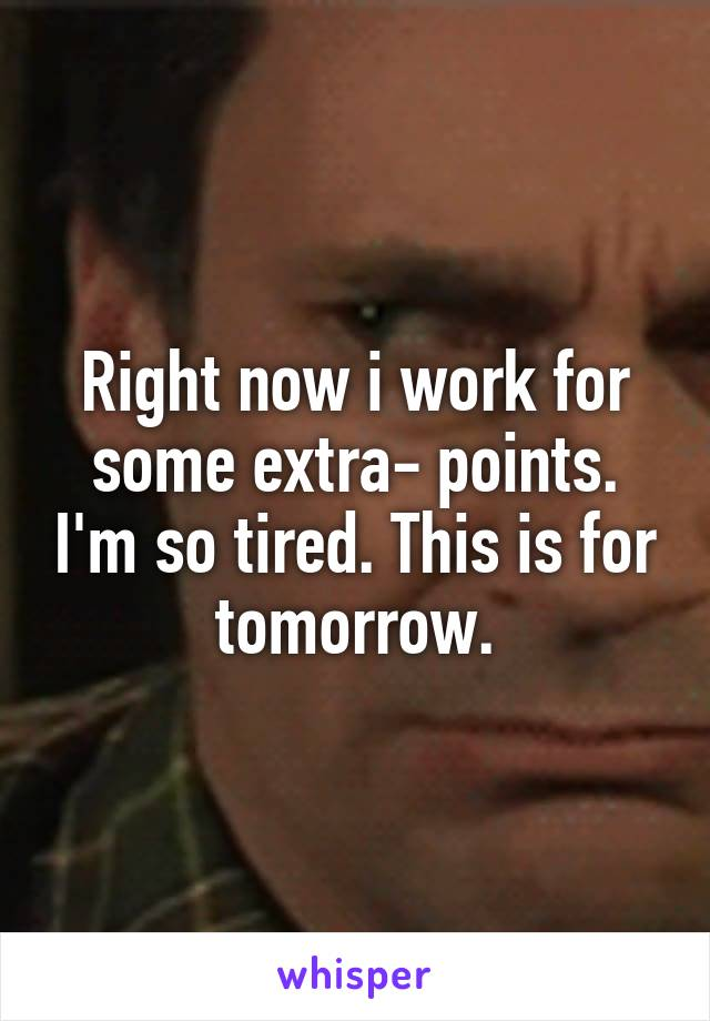 Right now i work for some extra- points. I'm so tired. This is for tomorrow.