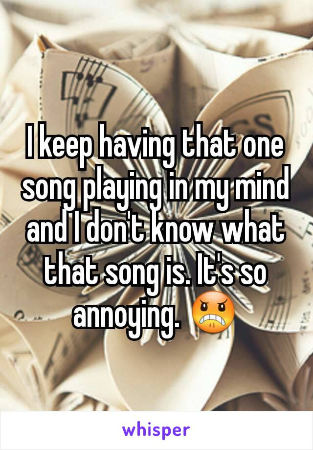 I keep having that one song playing in my mind and I don't know what that song is. It's so annoying. 😠