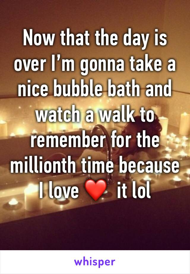 Now that the day is over I'm gonna take a nice bubble bath and watch a walk to remember for the millionth time because I love ❤️  it lol