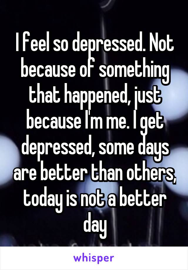 I feel so depressed. Not because of something that happened, just because I'm me. I get depressed, some days are better than others, today is not a better day