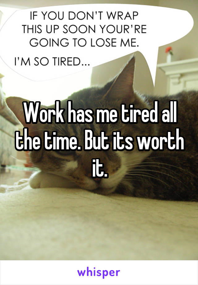 Work has me tired all the time. But its worth it.