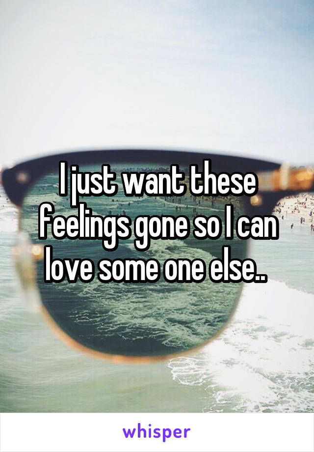 I just want these feelings gone so I can love some one else..