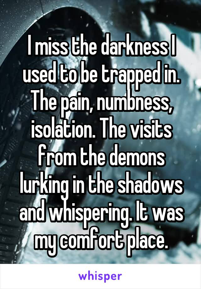 I miss the darkness I used to be trapped in. The pain, numbness, isolation. The visits from the demons lurking in the shadows and whispering. It was my comfort place.