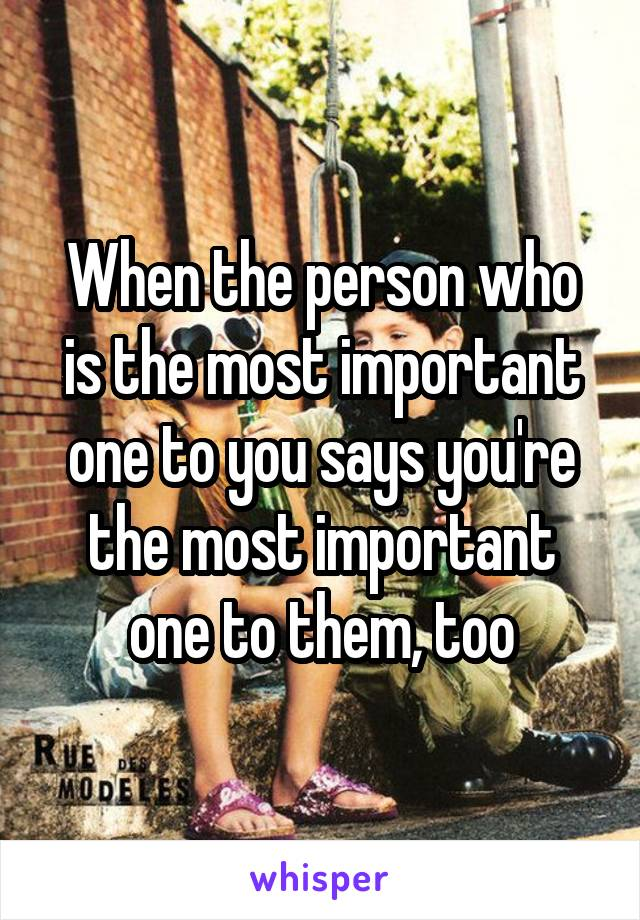 When the person who is the most important one to you says you're the most important one to them, too