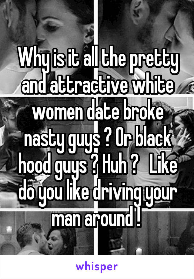 Why is it all the pretty and attractive white women date broke nasty guys ? Or black hood guys ? Huh ?   Like do you like driving your man around !