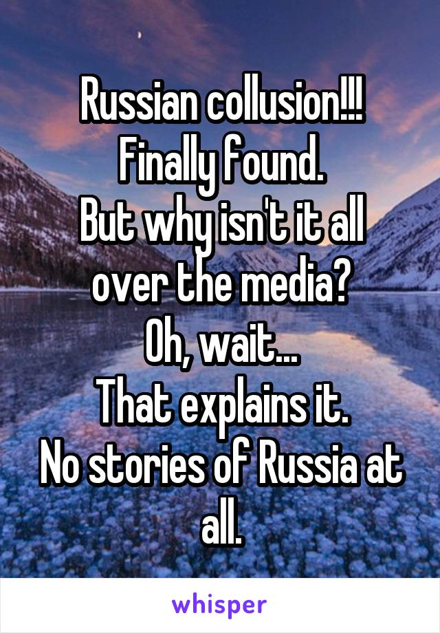 Russian collusion!!! Finally found. But why isn't it all over the media? Oh, wait... That explains it. No stories of Russia at all.