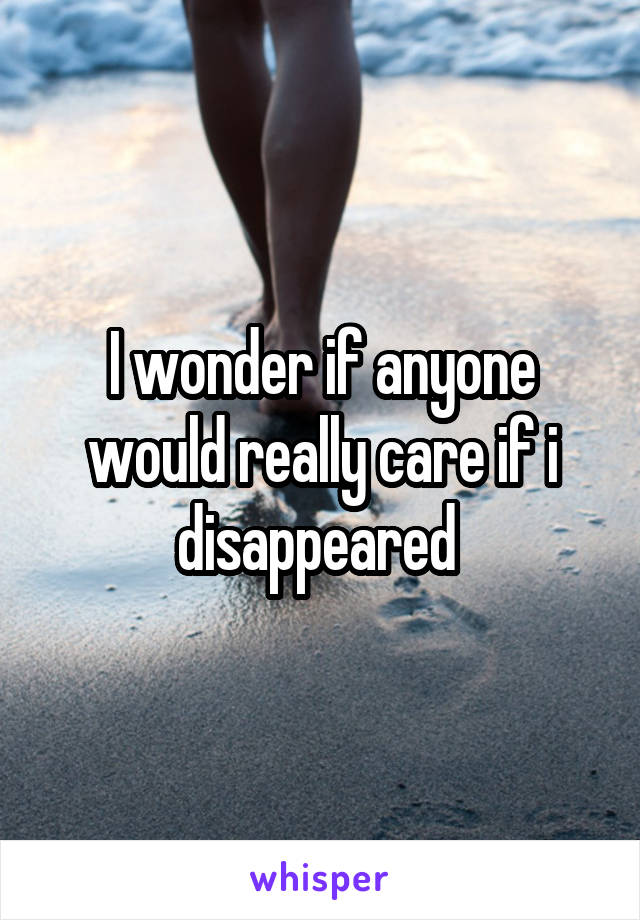 I wonder if anyone would really care if i disappeared